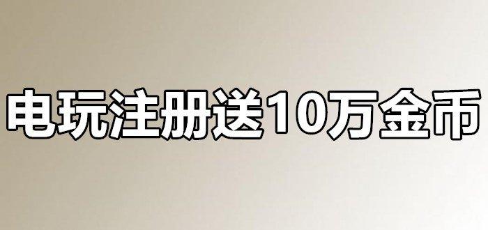 电玩注册送100000金币